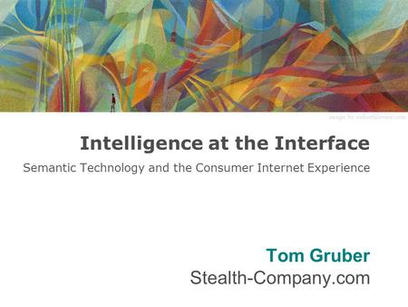 Intelligence at the Interface Semantic Technology and the Consumer Internet Experience Tom Gruber Stealth-Company.com image by neilsethlevine.com.