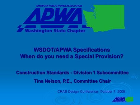 Construction Standards - Division 1 Subcommittee Tina Nelson, P.E., Committee Chair CRAB Design Conference, October 7, 2009 WSDOT/APWA Specifications When.