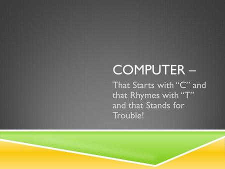 "COMPUTER – That Starts with ""C"" and that Rhymes with ""T"" and that Stands for Trouble!"
