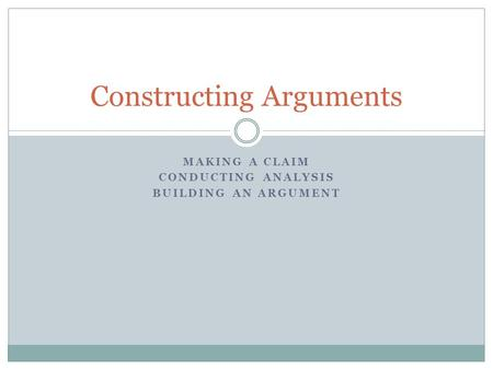 MAKING A CLAIM CONDUCTING ANALYSIS BUILDING AN ARGUMENT Constructing Arguments.