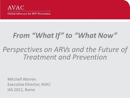 "From ""What If"" to ""What Now"" Perspectives on ARVs and the Future of Treatment and Prevention Mitchell Warren Executive Director, AVAC IAS 2011, Rome."