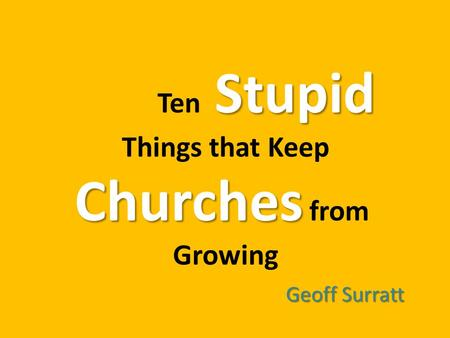 Stupid Ten Stupid Things that Keep Churches Churches from Growing Geoff Surratt.