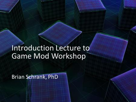 Introduction Lecture to Game Mod Workshop Brian Schrank, PhD.