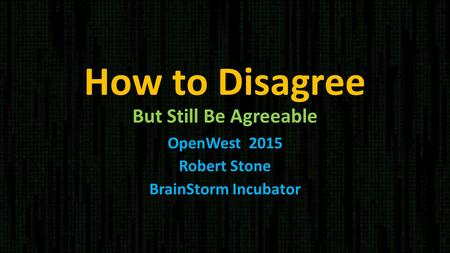 How to Disagree But Still Be Agreeable OpenWest 2015 Robert Stone BrainStorm Incubator.