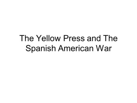 The Yellow Press and The Spanish American War. Yellow Press Started with dueling newspapers led by William Randolph Hearst (New York Journal) and Joseph.