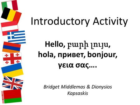Introductory Activity Hello, բարի լույս, hola, привет, bonjour, γεια σας…. Bridget Middlemas & Dionysios Kapsaskis.