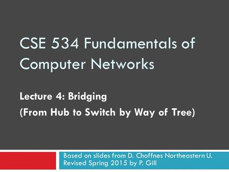CSE 534 Fundamentals of Computer Networks Lecture 4: Bridging (From Hub to Switch by Way of Tree) Based on slides from D. Choffnes Northeastern U. Revised.