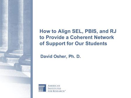 How to Align SEL, PBIS, and RJ to Provide a Coherent Network of Support for Our Students   David Osher, Ph. D.