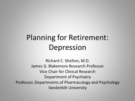 Planning for Retirement: Depression Richard C. Shelton, M.D. James G. Blakemore Research Professor Vice Chair for Clinical Research Department of Psychiatry.