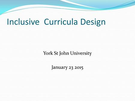 Inclusive Curricula Design York St John University January 23 2015.