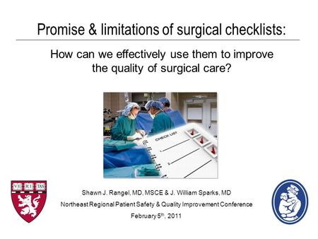 Promise & limitations of surgical checklists: How can we effectively use them to improve the quality of surgical care? Shawn J. Rangel, MD, MSCE & J. William.