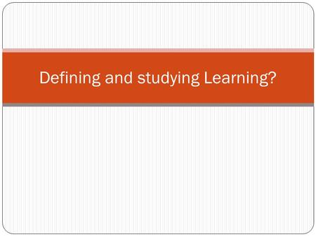Defining and studying Learning?. What is learning? Definition of learning: Dictionary definition: To gain knowledge, comprehension, or mastery through.