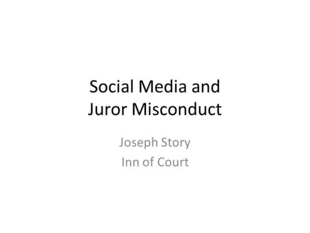 Social Media and Juror Misconduct Joseph Story Inn of Court.