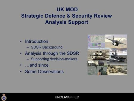 UNCLASSIFIED UK MOD Strategic Defence & Security Review Analysis Support Introduction –SDSR Background Analysis through the SDSR –Supporting decision-makers.