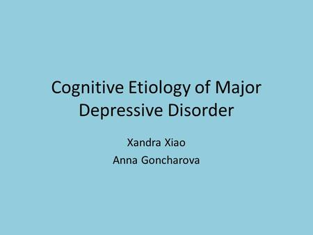 Cognitive Etiology of Major Depressive Disorder Xandra Xiao Anna Goncharova.