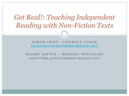 SARAH CRAIN - LITERACY COACH HILARY LOFTUS – READING SPECIALIST Get Real!: Teaching Independent.