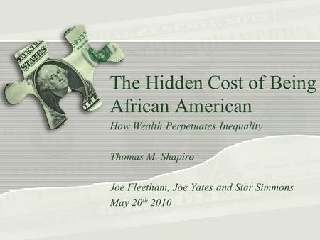 The Hidden Cost of Being African American How Wealth Perpetuates Inequality Thomas M. Shapiro Joe Fleetham, Joe Yates and Star Simmons May 20 th 2010.