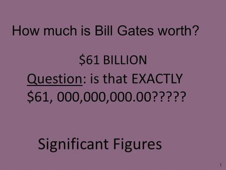 $61 BILLION 1 How much is Bill Gates worth? Significant Figures Question: is that EXACTLY $61, 000,000,000.00?????