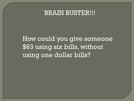 How could you give someone $63 using six bills, without using one dollar bills? BRAIN BUSTER!!!