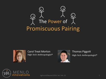 The Power of Promiscuous Pairing Thomas Piggott High-Tech Anthropologist® 1Agile and Beyond 2014: Sat, Feb. 22 Carol Treat Morton High-Tech Anthropologist®