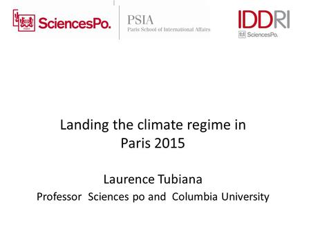 Landing the climate regime in Paris 2015 Laurence Tubiana Professor Sciences po and Columbia University.