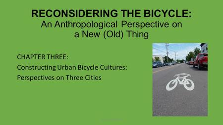 RECONSIDERING THE BICYCLE: An Anthropological Perspective on a New (Old) Thing CHAPTER THREE: Constructing Urban Bicycle Cultures: Perspectives on Three.
