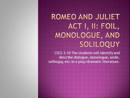 CSCS 3.10 The students will identify and describe dialogue, monologue, aside, soliloquy, etc.in a play/dramatic literature.