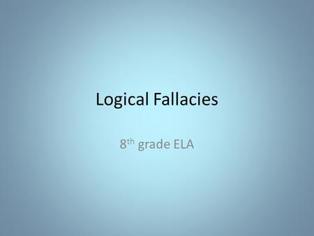 Logical Fallacies 8 th grade ELA. What is a logical fallacy? Definition: a mistake in reasoning. Used when trying to make an argument and the use of bad.