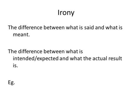 Irony The difference between what is said and what is meant. The difference between what is intended/expected and what the actual result is. Eg.