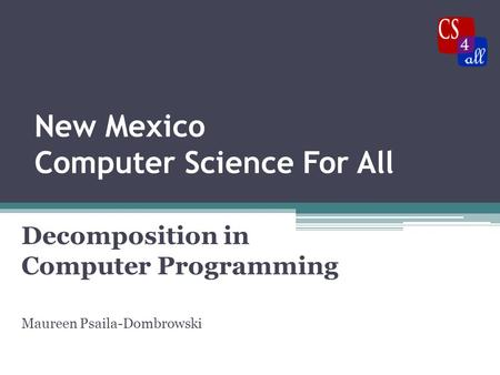 New Mexico Computer Science For All Decomposition in Computer Programming Maureen Psaila-Dombrowski.