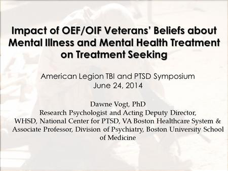 Impact of OEF/OIF Veterans' Beliefs about Mental Illness and Mental Health Treatment on Treatment Seeking Dawne Vogt, PhD Research Psychologist and Acting.