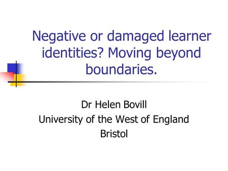 Negative or damaged learner identities? Moving beyond boundaries. Dr Helen Bovill University of the West of England Bristol.