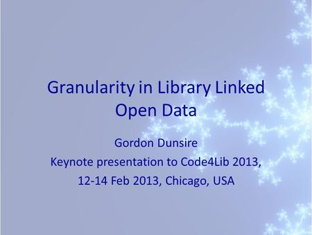 Granularity in Library Linked Open Data Gordon Dunsire Keynote presentation to Code4Lib 2013, 12-14 Feb 2013, Chicago, USA.