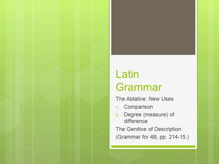 Latin Grammar The Ablative: New Uses 1. Comparison 2. Degree (measure) of difference The Genitive of Description (Grammar for 4B, pp. 214-15.)
