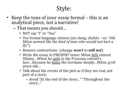 "Style: Keep the tone of your essay formal – this is an analytical piece, not a narrative! – That means you should… NOT say ""I"" or ""You"" Use formal language."