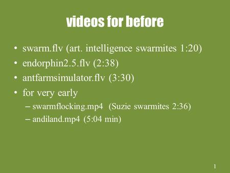 1 videos for before swarm.flv (art. intelligence swarmites 1:20) endorphin2.5.flv (2:38) antfarmsimulator.flv (3:30) for very early – swarmflocking.mp4.