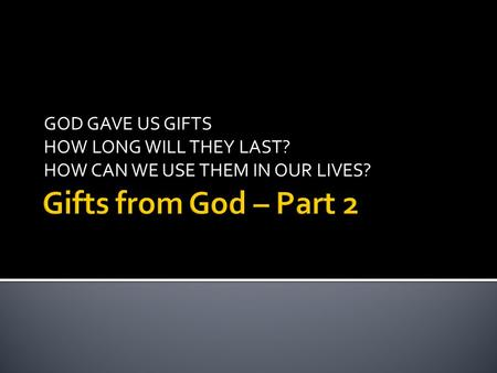 GOD GAVE US GIFTS HOW LONG WILL THEY LAST? HOW CAN WE USE THEM IN OUR LIVES?