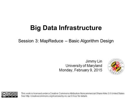 Big Data Infrastructure Jimmy Lin University of Maryland Monday, February 9, 2015 Session 3: MapReduce – Basic Algorithm Design This work is licensed under.
