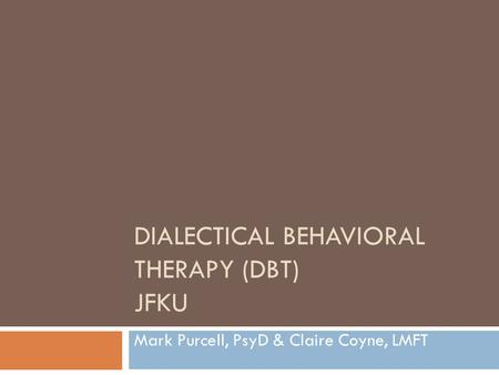 DIALECTICAL BEHAVIORAL THERAPY (DBT) JFKU Mark Purcell, PsyD & Claire Coyne, LMFT.