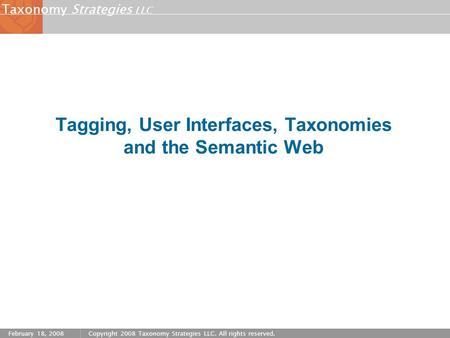 Strategies LLC Taxonomy February 18, 2008Copyright 2008 Taxonomy Strategies LLC. All rights reserved. Tagging, User Interfaces, Taxonomies and the Semantic.