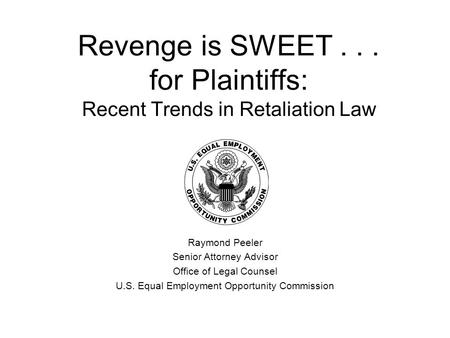 Revenge is SWEET... for Plaintiffs: Recent Trends in Retaliation Law Raymond Peeler Senior Attorney Advisor Office of Legal Counsel U.S. Equal Employment.