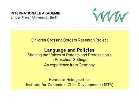 INTERNATIONALE AKADEMIE an der Freien Universität Berlin Children Crossing Borders Research Project Language and Policies Shaping the Voices of Parents.