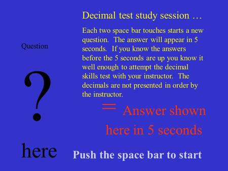 = Answer shown here in 5 seconds Question ? here Decimal test study session … Each two space bar touches starts a new question. The answer will appear.