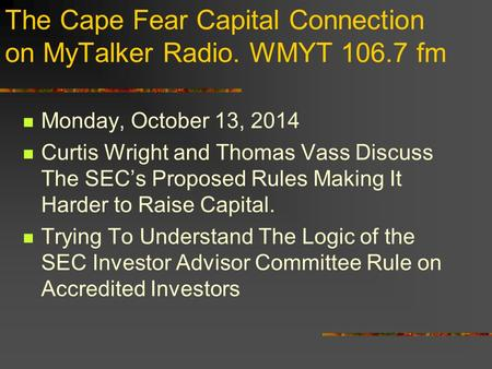 The Cape Fear Capital Connection on MyTalker Radio. WMYT 106.7 fm Monday, October 13, 2014 Curtis Wright and Thomas Vass Discuss The SEC's Proposed Rules.
