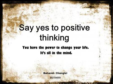Say yes to positive thinking You have the power to change your life. It's all in the mind. Bahareh Changizi 852194009.