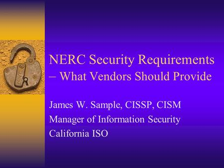 NERC Security Requirements – What Vendors Should Provide James W. Sample, CISSP, CISM Manager of Information Security California ISO.