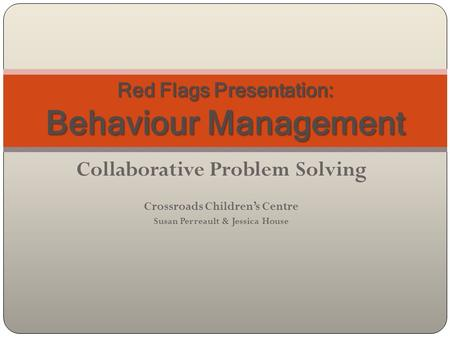 Collaborative Problem Solving Crossroads Children's Centre Susan Perreault & Jessica House Red Flags Presentation: Behaviour Management.