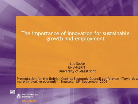 The importance of innovation for sustainable growth and employment Luc Soete UNU-MERIT, University of Maastricht Presentation for the Belgian Central Economic.