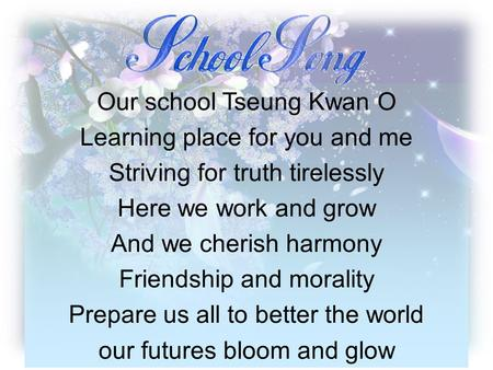 Our school Tseung Kwan O Learning place for you and me Striving for truth tirelessly Here we work and grow And we cherish harmony Friendship and morality.