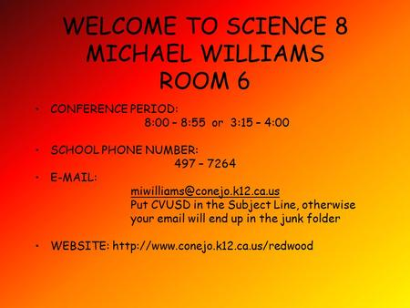 WELCOME TO SCIENCE 8 MICHAEL WILLIAMS ROOM 6 CONFERENCE PERIOD: 8:00 – 8:55 or 3:15 – 4:00 SCHOOL PHONE NUMBER: 497 – 7264